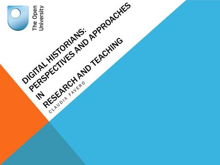DIGITAL HISTORIANS: PERSPECTIVES AND APPROACHES IN RESEARCH AND TEACHING CLAUDIA FAVERO.