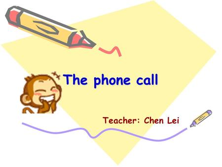 The phone call Teacher: Chen Lei A: Hello! Is that Helen? B: Yes. Who is that? A: This is Nancy. Are you free now? B: No. I ' m doing my homework.