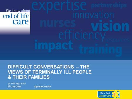 DIFFICULT CONVERSATIONS – THE VIEWS OF TERMINALLY ILL PEOPLE & THEIR FAMILIES Dr Phil McCarvill 8 th July