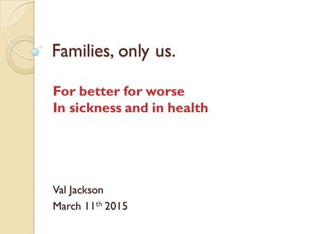 Families, only us. For better for worse In sickness and in health Val Jackson March 11 th 2015.