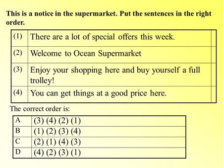 This is a notice in the supermarket. Put the sentences in the right order. (1) There are a lot of special offers this week. (2) Welcome to Ocean Supermarket.