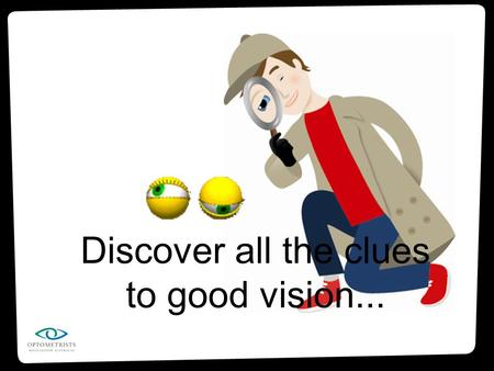 Discover all the clues to good vision.... Are about as big as a ping-pong ball Sit in a little hollow area in your skull (called the eye socket) Are protected.