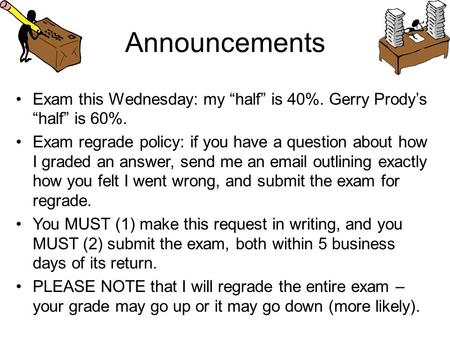 "Announcements Exam this Wednesday: my ""half"" is 40%. Gerry Prody's ""half"" is 60%. Exam regrade policy: if you have a question about how I graded an answer,"