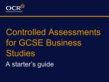 Controlled Assessments for GCSE Business Studies A starter's guide.
