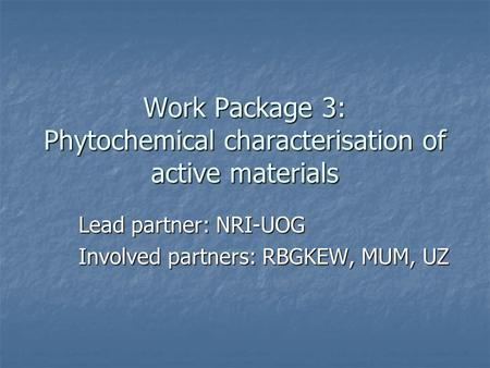 Work Package 3: Phytochemical characterisation of active materials Lead partner: NRI-UOG Involved partners: RBGKEW, MUM, UZ.