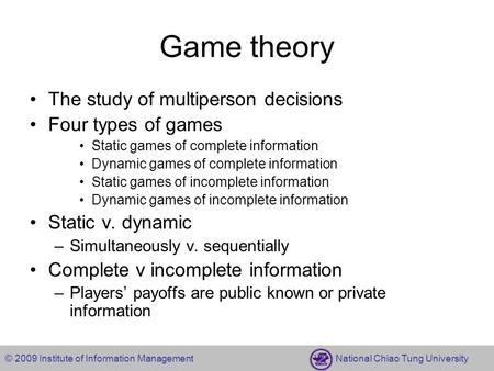 © 2009 Institute of Information Management National Chiao Tung University Game theory The study of multiperson decisions Four types of games Static games.