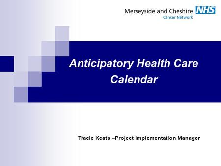 Anticipatory Health Care Calendar Tracie Keats –Project Implementation Manager.