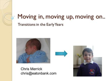 Moving in, moving up, moving on.. Transitions in the Early Years Chris Merrick