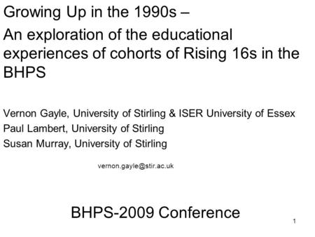 1 Growing Up in the 1990s – An exploration of the educational experiences of cohorts of Rising 16s in the BHPS Vernon Gayle, University of Stirling & ISER.