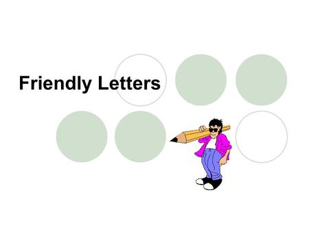 Friendly Letters. Friendly letters have five parts: The Heading The Greeting The Body The Closing The Signature.