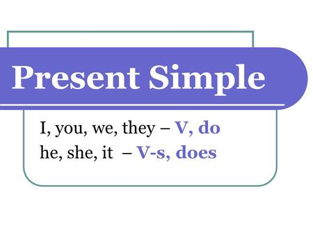 Present Simple I, you, we, they – V, do he, she, it – V-s, does.