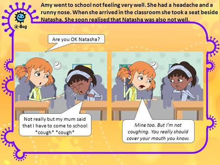 Amy went to school not feeling very well. She had a headache and a runny nose. When she arrived in the classroom she took a seat beside Natasha. She soon.