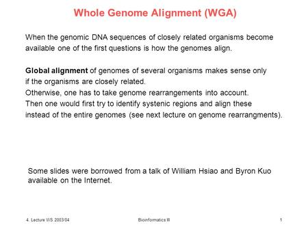 4. Lecture WS 2003/04Bioinformatics III1 Whole Genome Alignment (WGA) When the genomic DNA sequences of closely related organisms become available one.