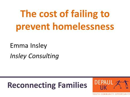 The cost of failing to prevent homelessness Emma Insley Insley Consulting Reconnecting Families.
