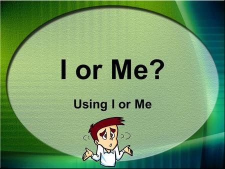 I or Me? Using I or Me When you write about yourself, you use the pronouns I or me.
