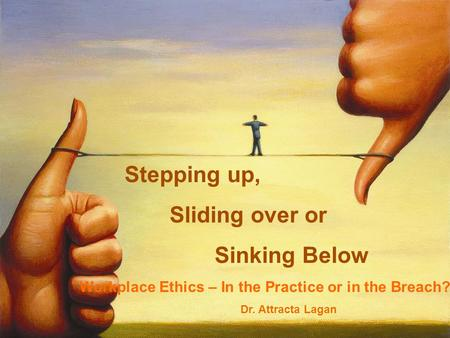 Stepping up, Sliding over or Sinking Below Workplace Ethics – In the Practice or in the Breach? Dr. Attracta Lagan.