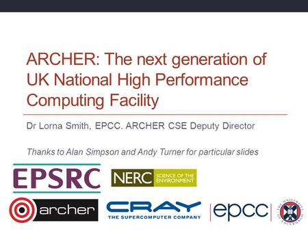ARCHER: The next generation of UK National High Performance Computing Facility Dr Lorna Smith, EPCC. ARCHER CSE Deputy Director Thanks to Alan Simpson.