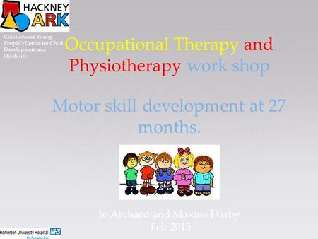 Occupational Therapy and Physiotherapy work shop Motor skill development at 27 months. Jo Archard and Maxine Darby Feb 2015 Children and Young People's.