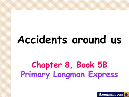 Accidents around us Chapter 8, Book 5B Primary Longman Express.