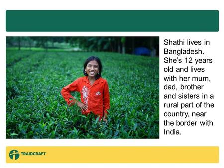 Shathi lives in Bangladesh. She's 12 years old and lives with her mum, dad, brother and sisters in a rural part of the country, near the border with India.