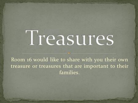 Room 16 would like to share with you their own treasure or treasures that are important to their families.