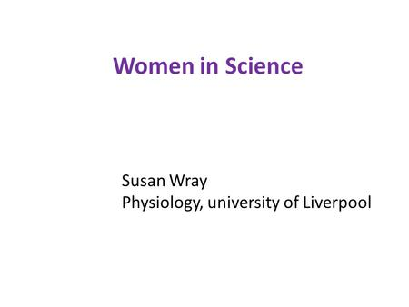 Women in Science Susan Wray Physiology, university of Liverpool.