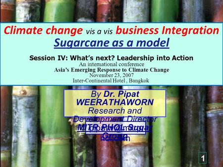 Climate change vis a vis business Integration Sugarcane as a model Session IV: What's next? Leadership into Action An international conference Asia's Emerging.
