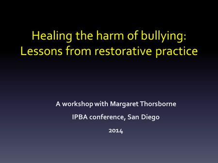 Healing the harm of bullying: Lessons from restorative practice A workshop with Margaret Thorsborne IPBA conference, San Diego 2014.