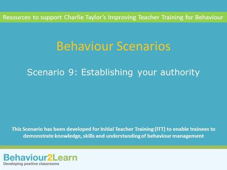 Relationships Scenario 9: Establishing your authority Behaviour Scenarios Resources to support Charlie Taylor's Improving Teacher Training for Behaviour.