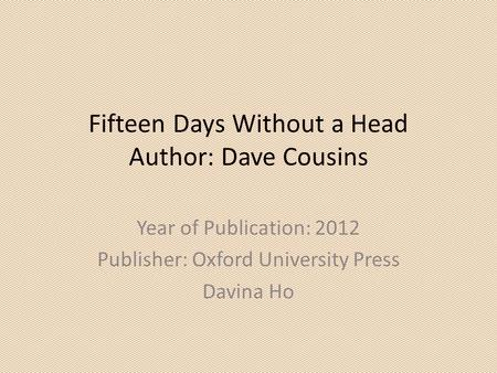 Fifteen Days Without a Head Author: Dave Cousins Year of Publication: 2012 Publisher: Oxford University Press Davina Ho.