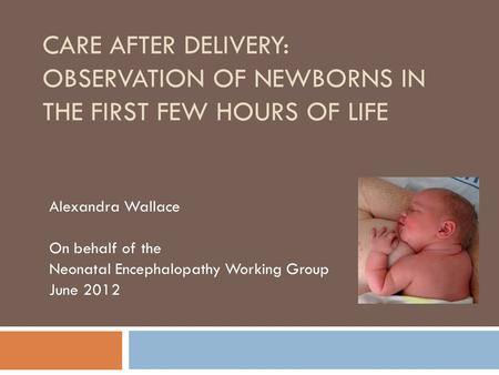 CARE AFTER DELIVERY: OBSERVATION OF NEWBORNS IN THE FIRST FEW HOURS OF LIFE Alexandra Wallace On behalf of the Neonatal Encephalopathy Working Group June.
