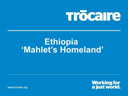 Www.trocaire.org Ethiopia 'Mahlet's Homeland'. Meet Mahlet. She is 13 years old and lives in a country called Ethiopia. Can you find Ethiopia and Ireland.