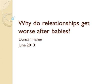 Why do releationships get worse after babies? Duncan Fisher June 2013.