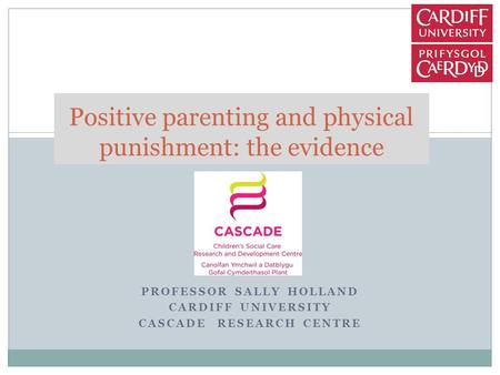 PROFESSOR SALLY HOLLAND CARDIFF UNIVERSITY CASCADE RESEARCH CENTRE Positive parenting and physical punishment: the evidence.