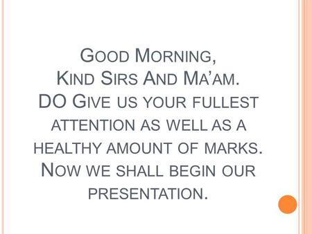 G OOD M ORNING, K IND S IRS A ND M A ' AM. DO G IVE US YOUR FULLEST ATTENTION AS WELL AS A HEALTHY AMOUNT OF MARKS. N OW WE SHALL BEGIN OUR PRESENTATION.