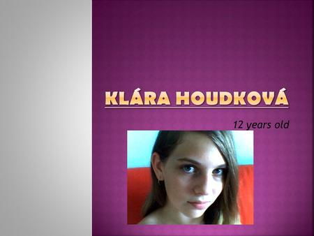 12 years old. Hello, my name is Klára Houdková. I'm 12 years old. I'm the youngest in the family. My birthday is on the 4th December. I have a dog, it's.