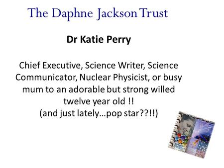 The Daphne Jackson Trust Dr Katie Perry Chief Executive, Science Writer, Science Communicator, Nuclear Physicist, or busy mum to an adorable but strong.