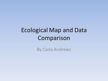 Ecological Map and Data Comparison By Carla Andrews.