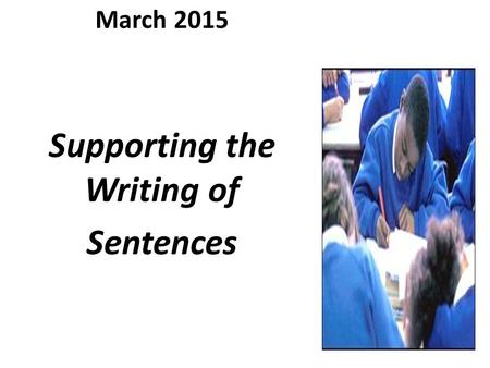 March 2015 Supporting the Writing of Sentences.