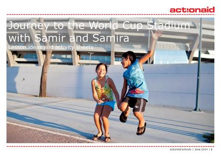 ActionAid schools | June 2014 | 1 Journey to the World Cup Stadium with Samir and Samira Lesson ideas and activity sheets.