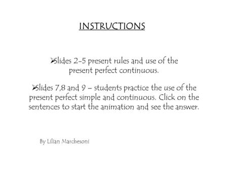  Slides 2-5 present rules and use of the present perfect continuous.  Slides 7,8 and 9 – students practice the use of the present perfect simple and.
