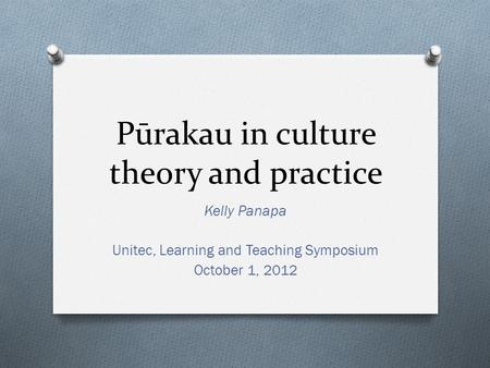 Pūrakau in culture theory and practice Kelly Panapa Unitec, Learning and Teaching Symposium October 1, 2012.