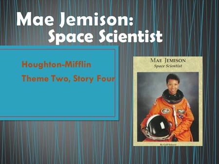 Houghton-Mifflin Theme Two, Story Four Space Scientist.