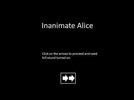 Inanimate Alice Click on the arrows to proceed and need full sound turned on.