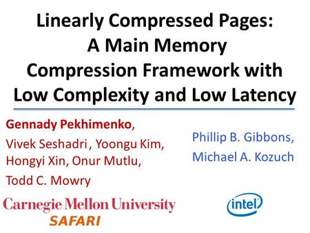 Linearly Compressed Pages: A Main Memory Compression Framework with Low Complexity and Low Latency Gennady Pekhimenko, Vivek Seshadri , Yoongu Kim,
