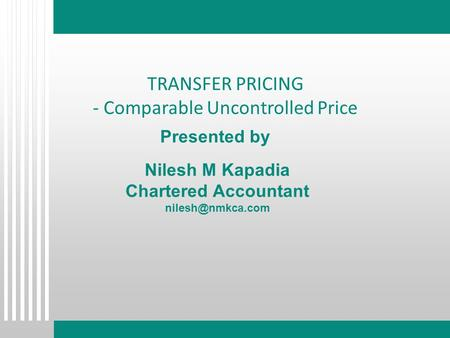 Presented by Nilesh M Kapadia Chartered Accountant TRANSFER PRICING - Comparable Uncontrolled Price.