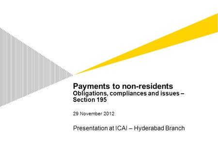 Payments to non-residents Obligations, compliances and issues – Section 195 29 November 2012 Presentation at ICAI – Hyderabad Branch.