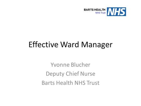 Effective Ward Manager Yvonne Blucher Deputy Chief Nurse Barts Health NHS Trust BARTS HEALTH NHS Trust.