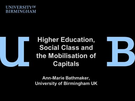 Higher Education, Social Class and the Mobilisation of Capitals Ann-Marie Bathmaker, University of Birmingham UK.