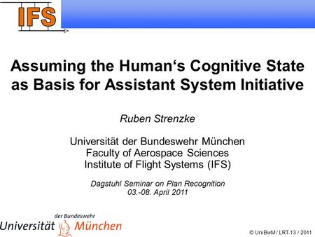 1 Ruben Strenzke 2011 Assuming the Human's Cognitive State as Basis for Assistant System Initiative © UniBwM / LRT-13 / 2011 Ruben Strenzke Universität.